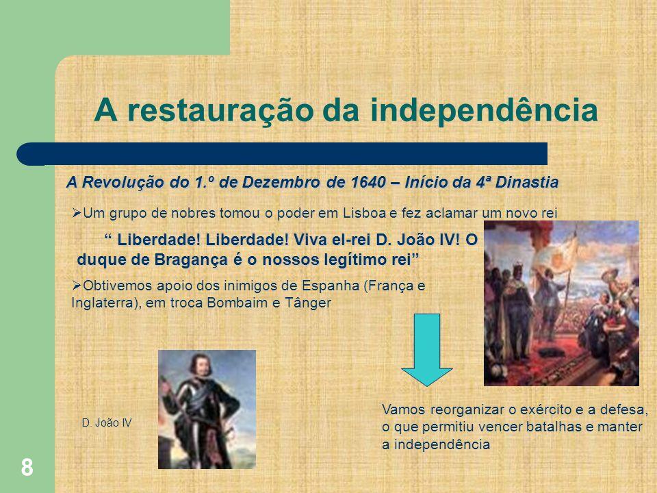 8 A restauração da independência A Revolução do 1.º de Dezembro de 1640 – Início da 4ª Dinastia Um grupo de nobres tomou o poder em Lisboa e fez aclamar um novo rei Liberdade.