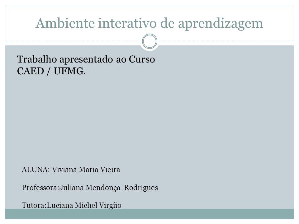Ambiente interativo de aprendizagem Trabalho apresentado ao Curso CAED / UFMG. ALUNA: Viviana Maria Vieira Professora:Juliana Mendonça Rodrigues Tutor