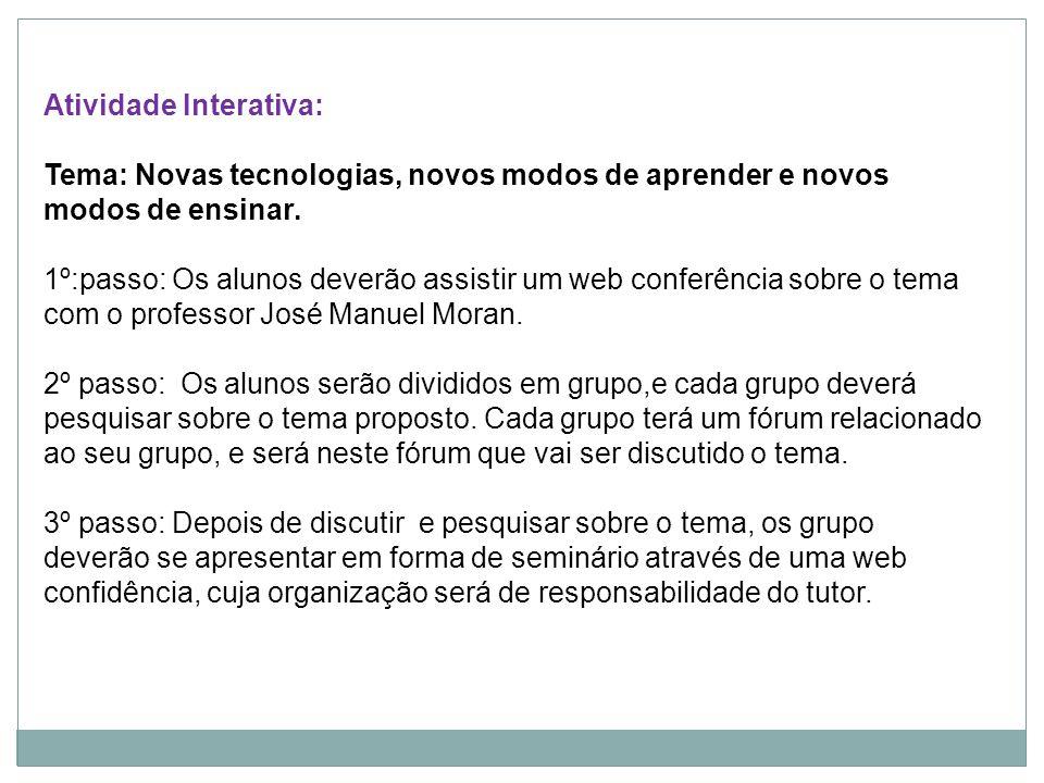 Atividade Interativa: Tema: Novas tecnologias, novos modos de aprender e novos modos de ensinar. 1º:passo: Os alunos deverão assistir um web conferênc