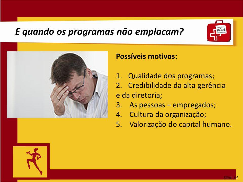 Slide 14 E quando os programas não emplacam? Possíveis motivos: 1.Qualidade dos programas; 2.Credibilidade da alta gerência e da diretoria; 3. As pess