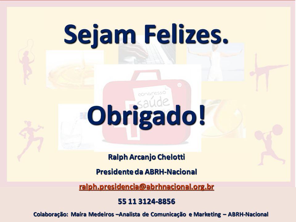 Sejam Felizes. Obrigado! Ralph Arcanjo Chelotti Presidente da ABRH-Nacional ralph.presidencia@abrhnacional.org.br 55 11 3124-8856 Colaboração: Maíra M