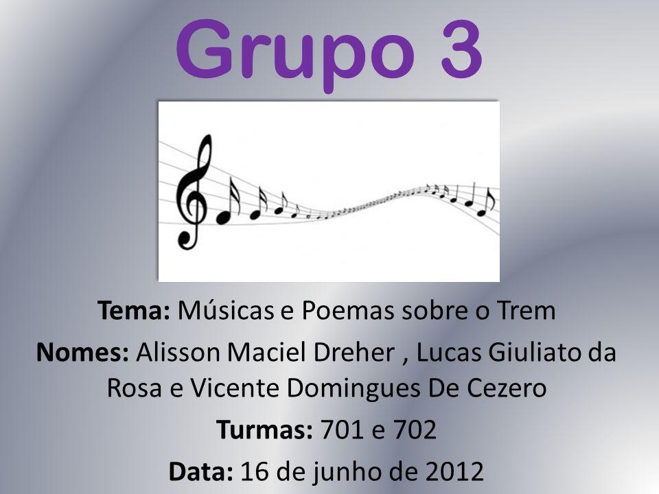 Grupo 3 Tema: Músicas e Poemas sobre o Trem Nomes: Alisson Maciel Dreher, Lucas Giuliato da Rosa e Vicente Domingues De Cezero Turmas: 701 e 702 Data: