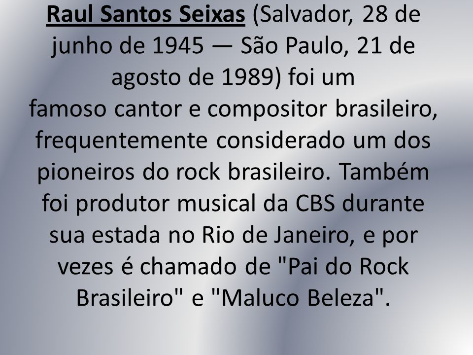 Raul Santos Seixas (Salvador, 28 de junho de 1945 São Paulo, 21 de agosto de 1989) foi um famoso cantor e compositor brasileiro, frequentemente consid