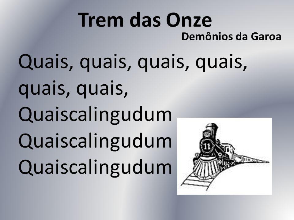 Trem das Onze Demônios da Garoa Quais, quais, quais, quais, quais, quais, Quaiscalingudum Quaiscalingudum Quaiscalingudum