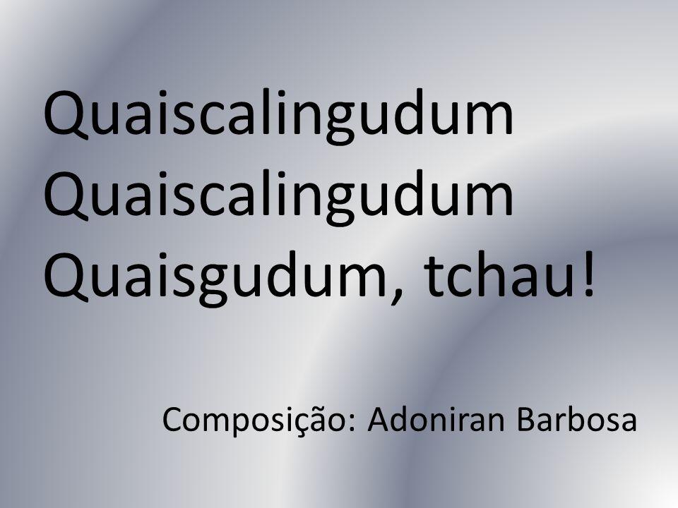 Quaiscalingudum Quaisgudum, tchau! Composição: Adoniran Barbosa