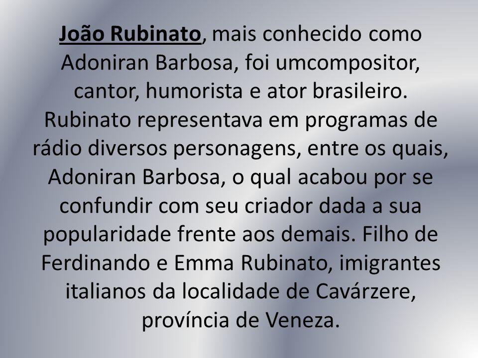 João Rubinato, mais conhecido como Adoniran Barbosa, foi umcompositor, cantor, humorista e ator brasileiro. Rubinato representava em programas de rádi