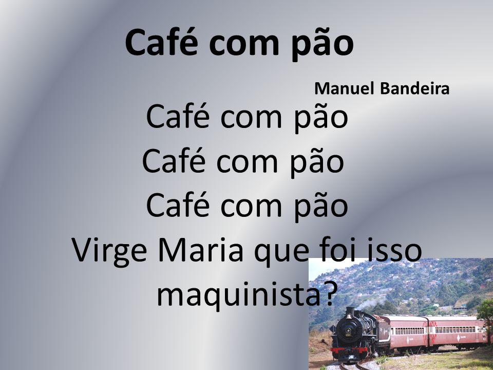 Café com pão Café com pão Café com pão Virge Maria que foi isso maquinista? Café com pão Manuel Bandeira