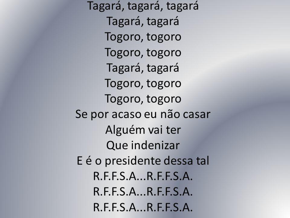 Tagará, tagará, tagará Tagará, tagará Togoro, togoro Togoro, togoro Tagará, tagará Togoro, togoro Togoro, togoro Se por acaso eu não casar Alguém vai