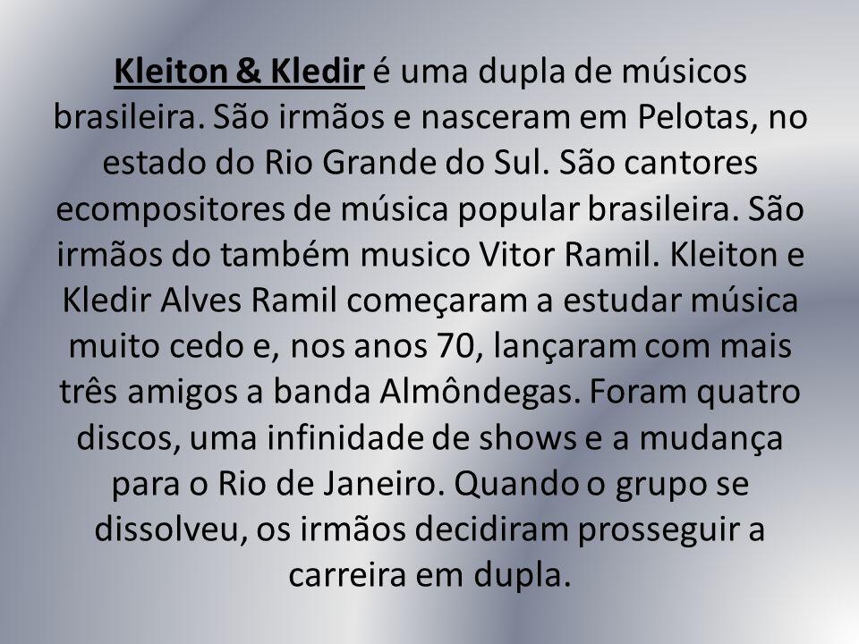 Kleiton & Kledir é uma dupla de músicos brasileira. São irmãos e nasceram em Pelotas, no estado do Rio Grande do Sul. São cantores ecompositores de mú