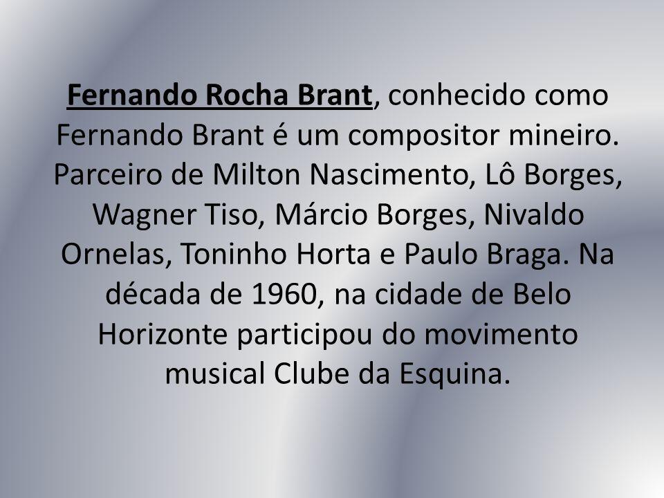 Fernando Rocha Brant, conhecido como Fernando Brant é um compositor mineiro. Parceiro de Milton Nascimento, Lô Borges, Wagner Tiso, Márcio Borges, Niv