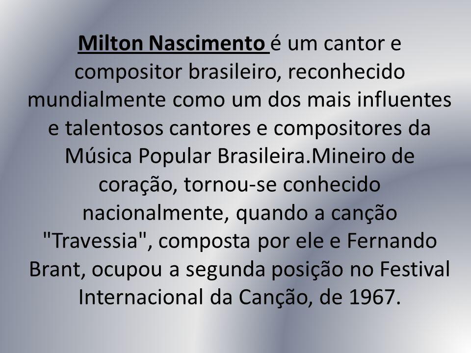 Milton Nascimento é um cantor e compositor brasileiro, reconhecido mundialmente como um dos mais influentes e talentosos cantores e compositores da Mú