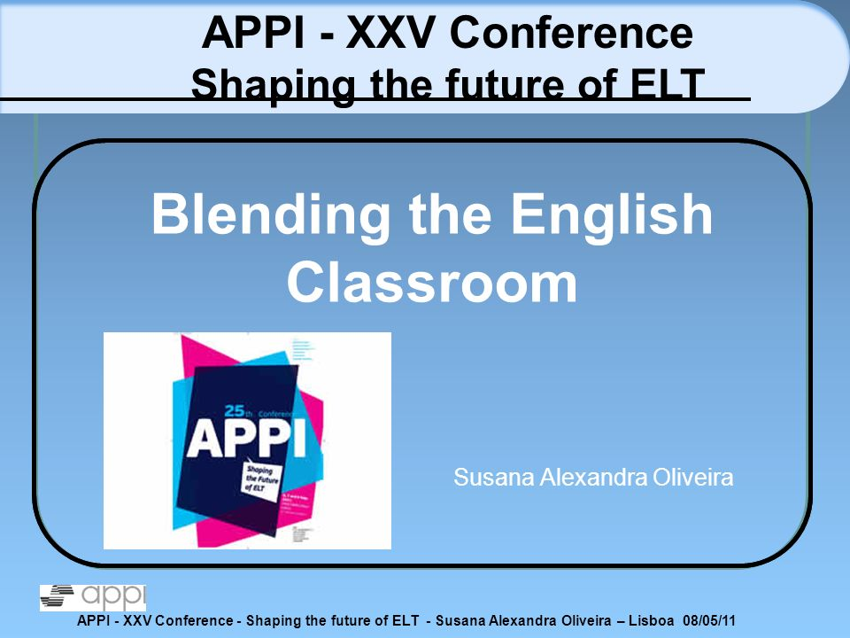 APPI - XXV Conference - Shaping the future of ELT - Susana Alexandra Oliveira – Lisboa 08/05/11 Blending the English Classroom Susana Alexandra Olivei