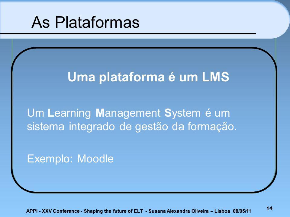 14 Uma plataforma é um LMS Um Learning Management System é um sistema integrado de gestão da formação. Exemplo: Moodle As Plataformas APPI - XXV Confe