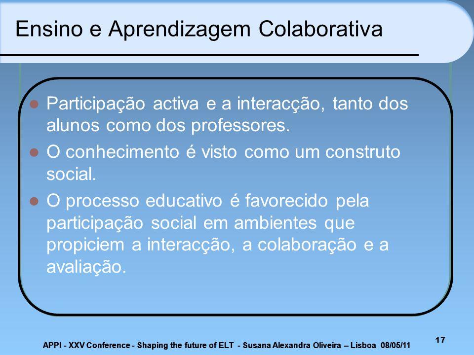 17 Ensino e Aprendizagem Colaborativa Participação activa e a interacção, tanto dos alunos como dos professores. O conhecimento é visto como um constr