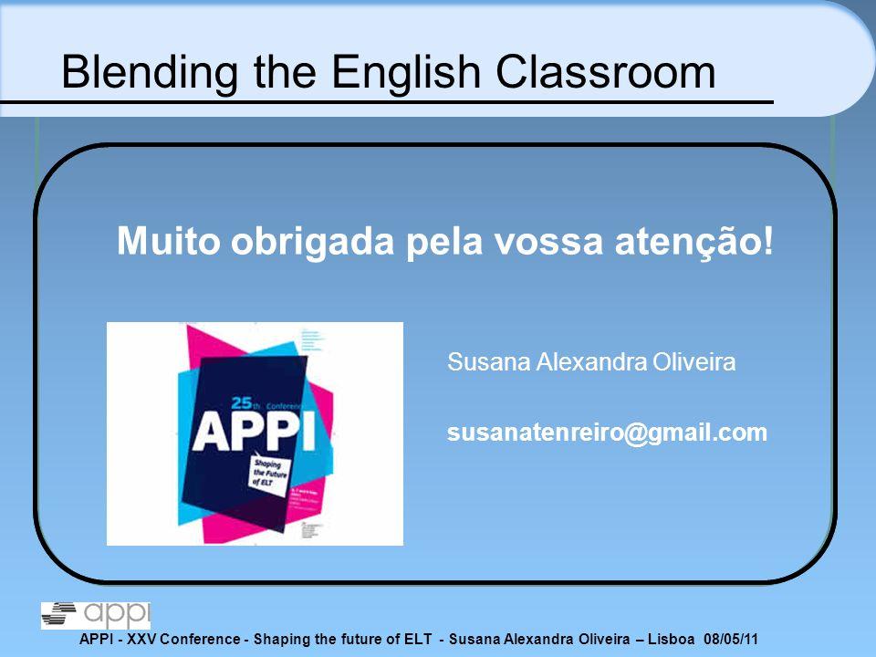 APPI - XXV Conference - Shaping the future of ELT - Susana Alexandra Oliveira – Lisboa 08/05/11 Muito obrigada pela vossa atenção! Susana Alexandra Ol