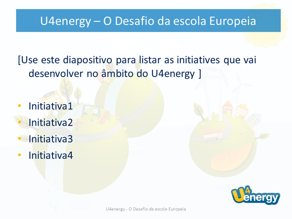 [Use este diapositivo para listar as initiatives que vai desenvolver no âmbito do U4energy ] Initiativa1 Initiativa2 Initiativa3 Initiativa4 U4energy - O Desafio da escola Europeia U4energy – O Desafio da escola Europeia