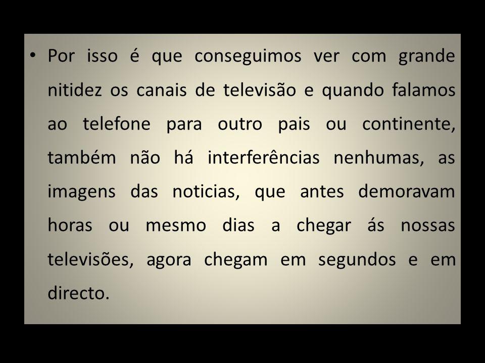 Por isso é que conseguimos ver com grande nitidez os canais de televisão e quando falamos ao telefone para outro pais ou continente, também não há int