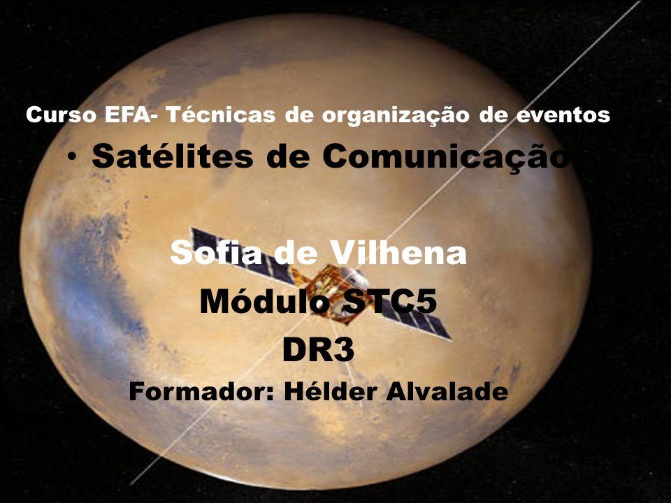 Curso EFA- Técnicas de organização de eventos Satélites de Comunicação Sofia de Vilhena Módulo STC5 DR3 Formador: Hélder Alvalade