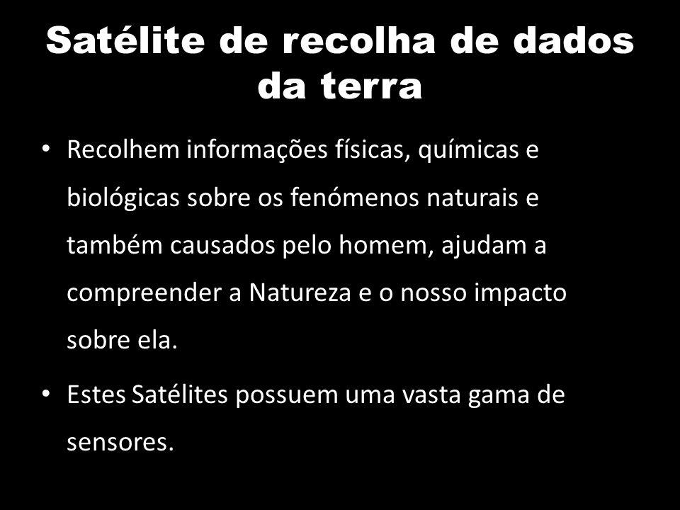 Satélite de recolha de dados da terra Recolhem informações físicas, químicas e biológicas sobre os fenómenos naturais e também causados pelo homem, aj