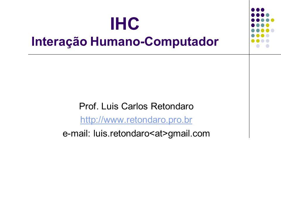 IHC Interação Humano-Computador Prof. Luis Carlos Retondaro http://www.retondaro.pro.br e-mail: luis.retondaro gmail.com