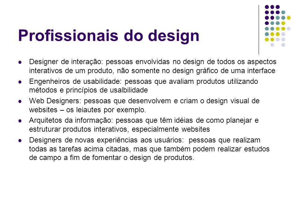 Profissionais do design Designer de interação: pessoas envolvidas no design de todos os aspectos interativos de um produto, não somente no design gráf