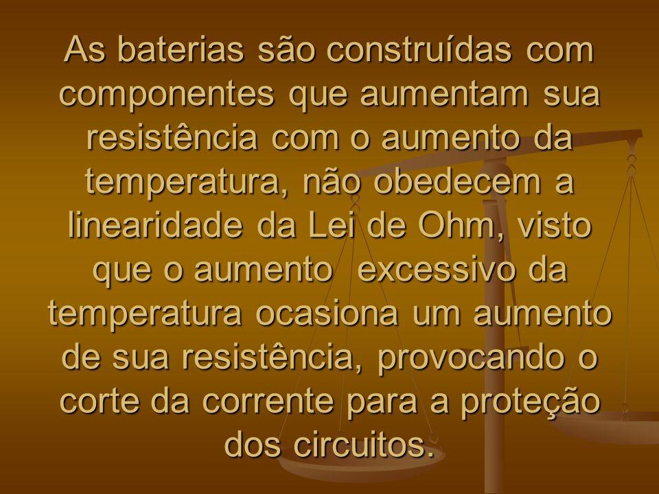 As baterias são construídas com componentes que aumentam sua resistência com o aumento da temperatura, não obedecem a linearidade da Lei de Ohm, visto