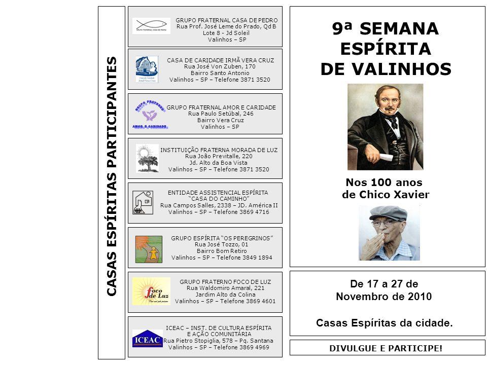 DIA ATIVIDADESCONVIDADOSLOCAL 17.11 QUA 20 H – PALESTRA: A MISSÃO DOS ESPÍRITAS INSTITUTO DE CULTURA ESPÍRITA E AÇÃO COMUNITÁRIA 18.11 QUI 20 H – PALESTRA: AMAR O PRÓXIMO COMO A SI MESMO GRUPO ESPÍRITA OS PEREGRINOS 20.11 SAB 20 H – PALESTRA: UMA RAZÃO PARA VIVER CASA DE CARIDADE IRMÃ VERA CRUZ 22.11 SEG 20 H – PALESTRA É HORA DE MUDAR.