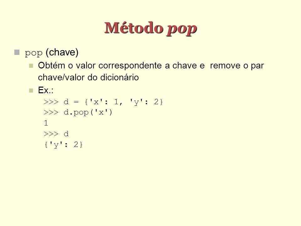Método pop pop (chave) Obtém o valor correspondente a chave e remove o par chave/valor do dicionário Ex.: >>> d = {'x': 1, 'y': 2} >>> d.pop('x') 1 >>