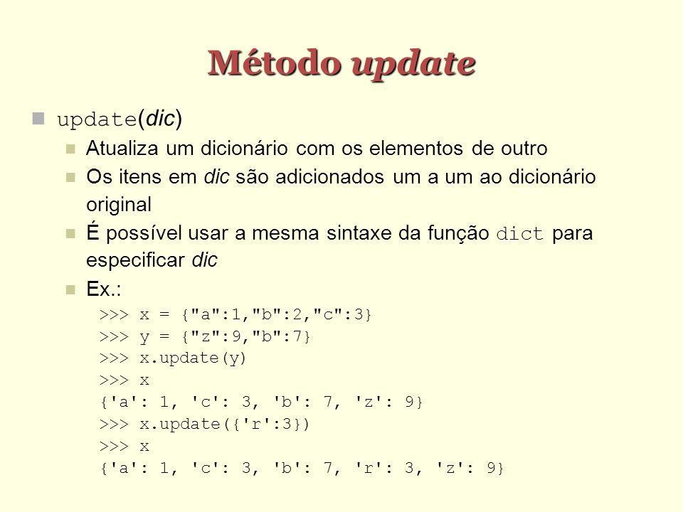 Método update update(dic) Atualiza um dicionário com os elementos de outro Os itens em dic são adicionados um a um ao dicionário original É possível u