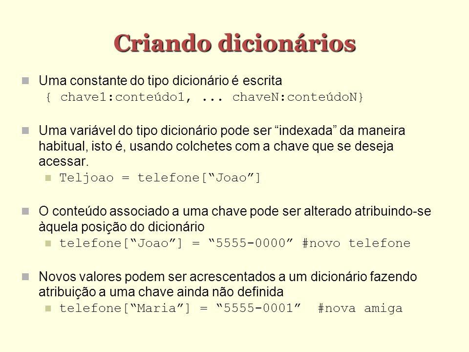 Exemplo >>> dic = {} >>> dic[ joao ] = 100 >>> dic { joao : 100} >>> dic[ maria ] = 150 >>> dic { joao : 100, maria : 150} >>> dic[ joao ] 100 >>> dic[ maria ] 150 >>> dic[ pedro ] = 10 >>> dic { pedro : 10, joao : 100, maria : 150}