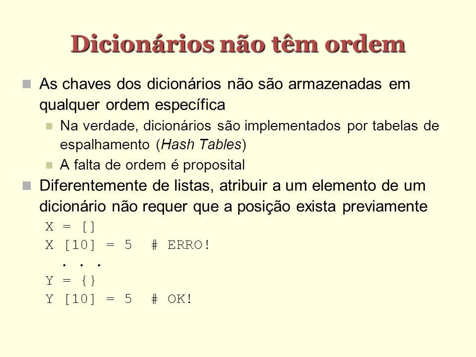 Percorrendo Dicionários >>> meses = { janeiro :31, fevereiro :28, marco :31, abril :30, maio :31, junho :30, julho :31, agosto :31, setembro :30, outubro :31, novembro :31, dezembro :31 } >>> for i in meses: print i, meses[i]