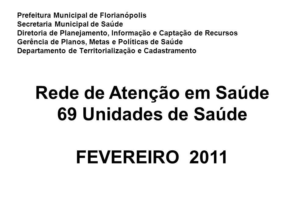 Prefeitura Municipal de Florianópolis Secretaria Municipal de Saúde Diretoria de Planejamento, Informação e Captação de Recursos Gerência de Planos, Metas e Políticas de Saúde Departamento de Territorialização e Cadastramento Rede de Atenção em Saúde 69 Unidades de Saúde FEVEREIRO 2011