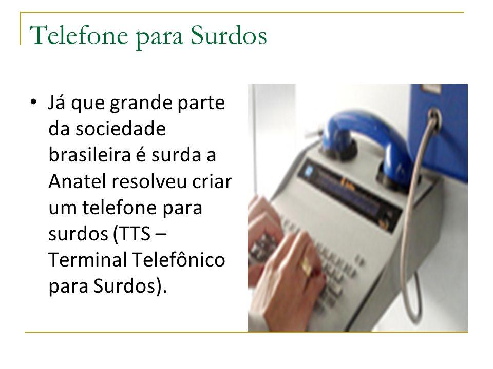 Telefone para Surdos Já que grande parte da sociedade brasileira é surda a Anatel resolveu criar um telefone para surdos (TTS – Terminal Telefônico para Surdos).