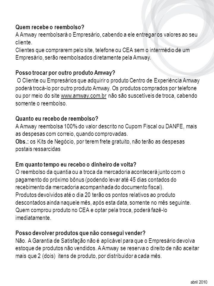 abril 2010 Quem recebe o reembolso? A Amway reembolsará o Empresário, cabendo a ele entregar os valores ao seu cliente. Clientes que comprarem pelo si