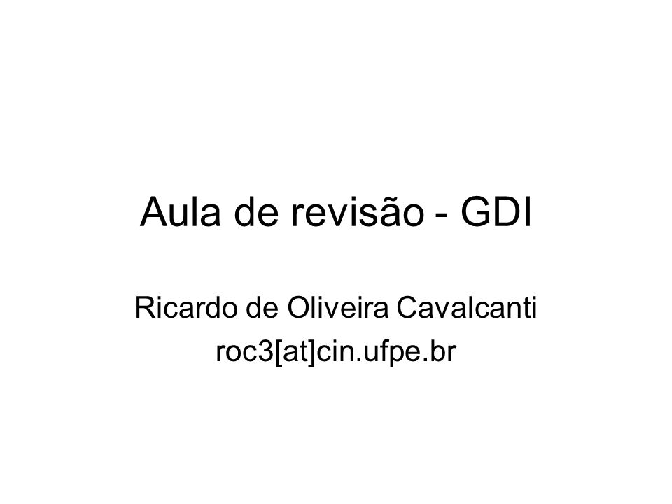 Aula de revisão - GDI Ricardo de Oliveira Cavalcanti roc3[at]cin.ufpe.br