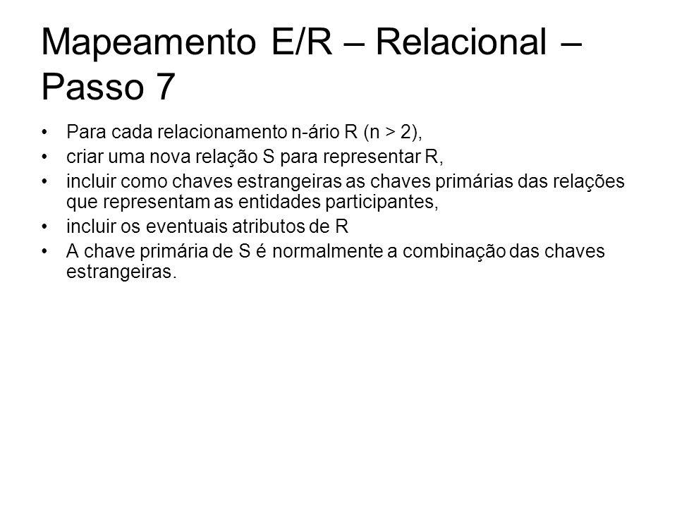 Mapeamento E/R – Relacional – Passo 7 Para cada relacionamento n-ário R (n > 2), criar uma nova relação S para representar R, incluir como chaves estr