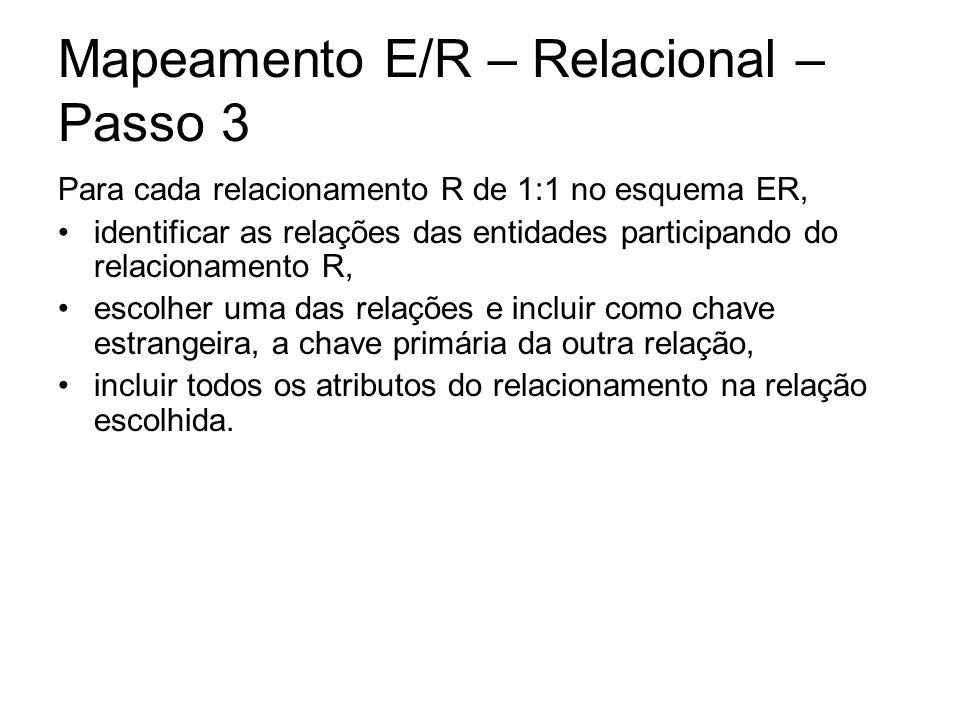 Mapeamento E/R – Relacional – Passo 3 Para cada relacionamento R de 1:1 no esquema ER, identificar as relações das entidades participando do relaciona
