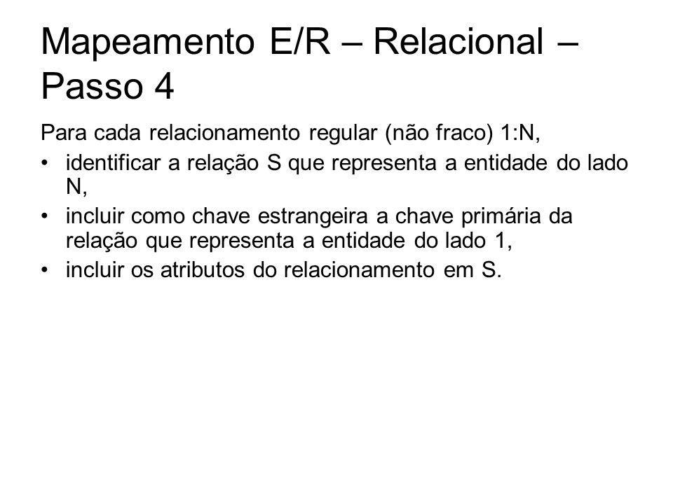 Mapeamento E/R – Relacional – Passo 4 Para cada relacionamento regular (não fraco) 1:N, identificar a relação S que representa a entidade do lado N, i