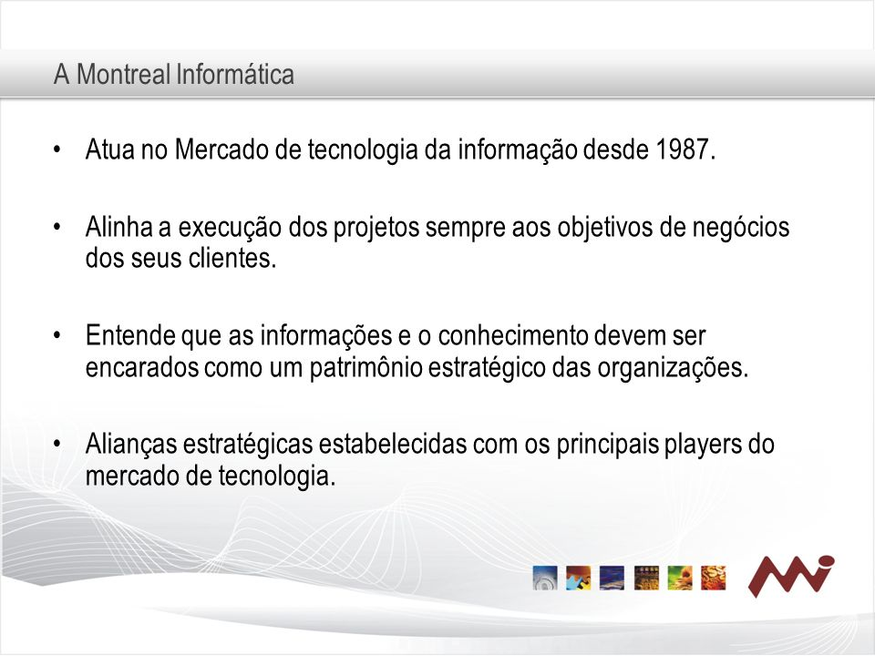 A Montreal Informática Atua no Mercado de tecnologia da informação desde 1987. Alinha a execução dos projetos sempre aos objetivos de negócios dos seu