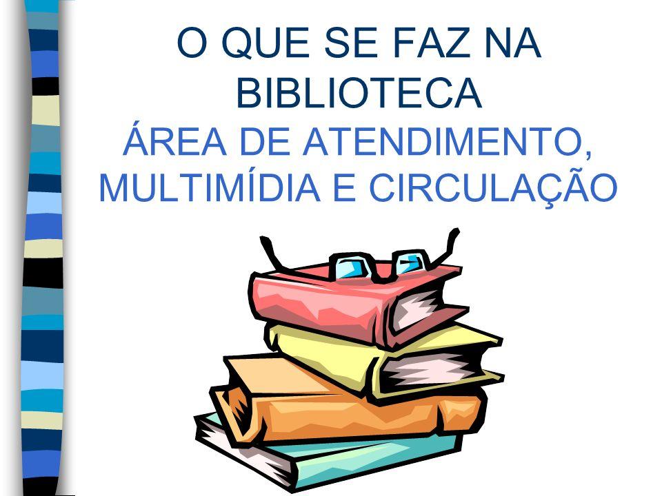 O QUE SE FAZ NA BIBLIOTECA ÁREA DE ATENDIMENTO, MULTIMÍDIA E CIRCULAÇÃO