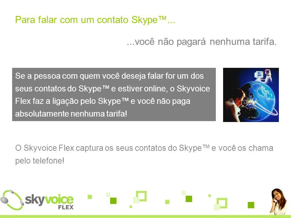 Para falar com um contato Skype......você não pagará nenhuma tarifa.