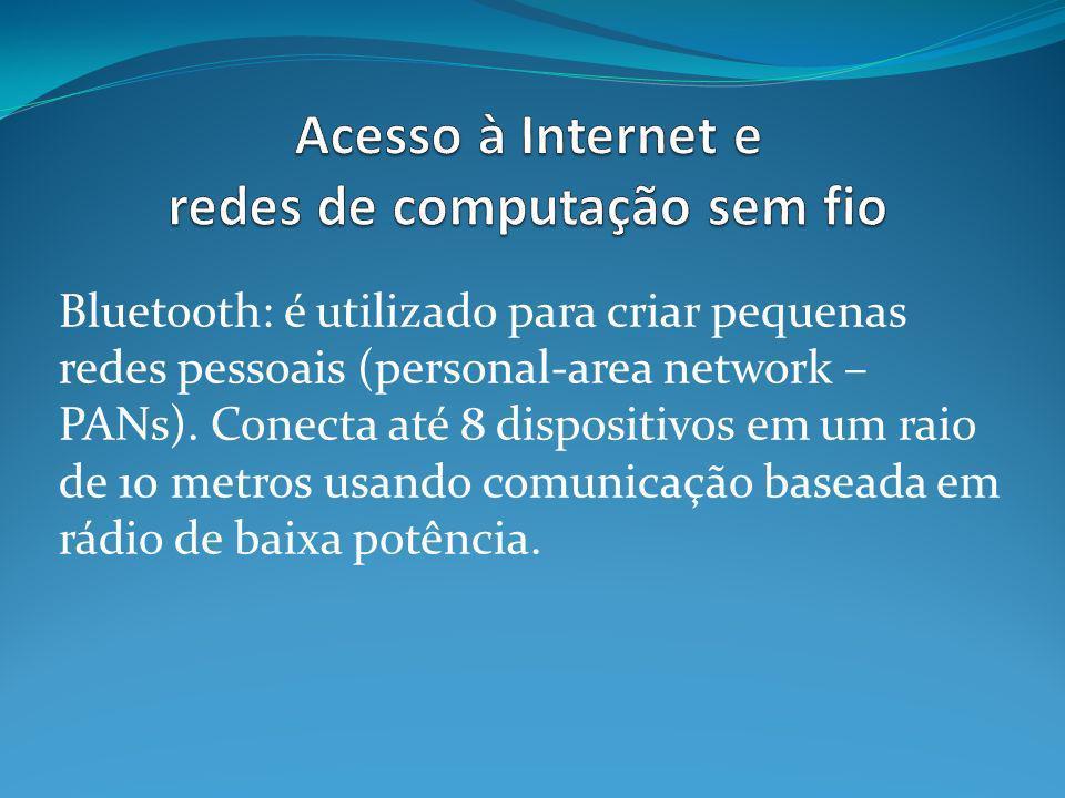 Bluetooth: é utilizado para criar pequenas redes pessoais (personal-area network – PANs). Conecta até 8 dispositivos em um raio de 10 metros usando co