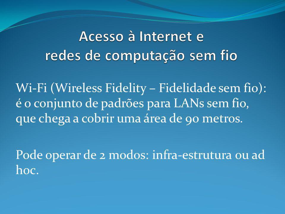 Wi-Fi (Wireless Fidelity – Fidelidade sem fio): é o conjunto de padrões para LANs sem fio, que chega a cobrir uma área de 90 metros. Pode operar de 2