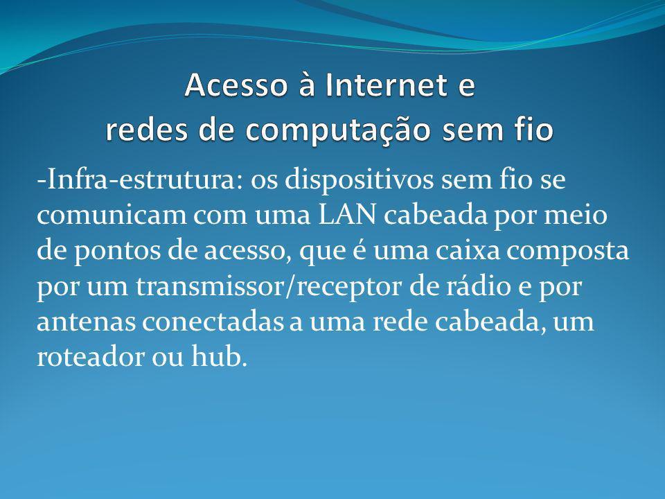 -Infra-estrutura: os dispositivos sem fio se comunicam com uma LAN cabeada por meio de pontos de acesso, que é uma caixa composta por um transmissor/r