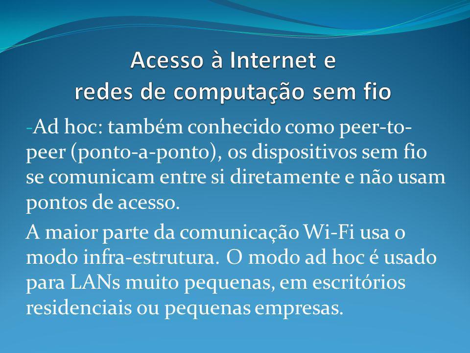 - Ad hoc: também conhecido como peer-to- peer (ponto-a-ponto), os dispositivos sem fio se comunicam entre si diretamente e não usam pontos de acesso.