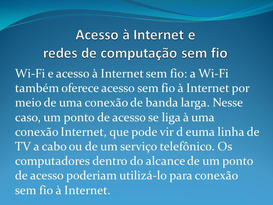 Wi-Fi e acesso à Internet sem fio: a Wi-Fi também oferece acesso sem fio à Internet por meio de uma conexão de banda larga. Nesse caso, um ponto de ac