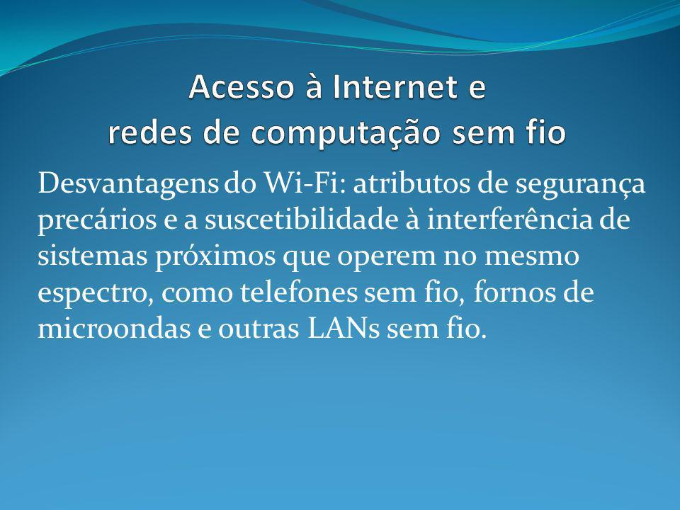 Desvantagens do Wi-Fi: atributos de segurança precários e a suscetibilidade à interferência de sistemas próximos que operem no mesmo espectro, como telefones sem fio, fornos de microondas e outras LANs sem fio.