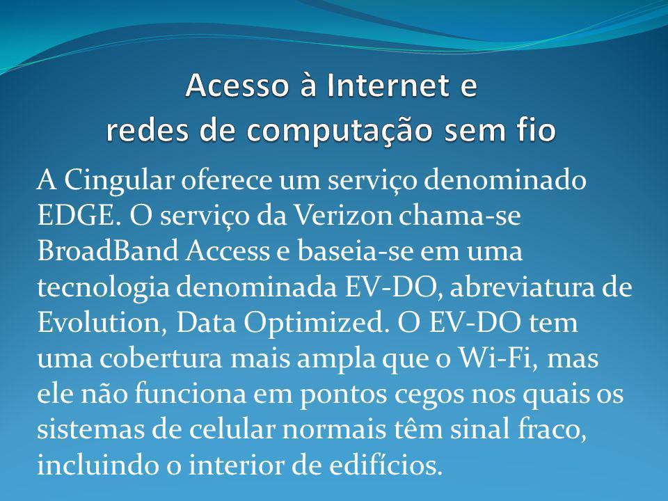 A Cingular oferece um serviço denominado EDGE. O serviço da Verizon chama-se BroadBand Access e baseia-se em uma tecnologia denominada EV-DO, abreviat
