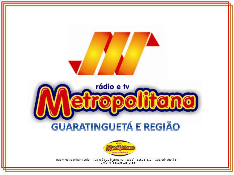Rádio Metropolitana Ltda – Rua João Guilherme 81 – Iapeí – 12515-510 – Guaratinguetá SP Telefone (5512)3125-2885 ÁREA DE COBERTURA Guaratinguetá é um município brasileiro do estado de São Paulo, localizada na região do Vale do Paraíba e sede de microrregião com uma população estimada em 125 Mil habitantes.