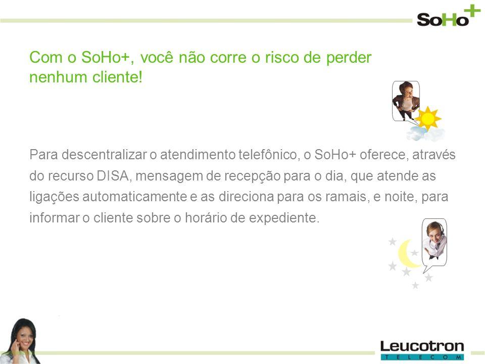 Para descentralizar o atendimento telefônico, o SoHo+ oferece, através do recurso DISA, mensagem de recepção para o dia, que atende as ligações automa